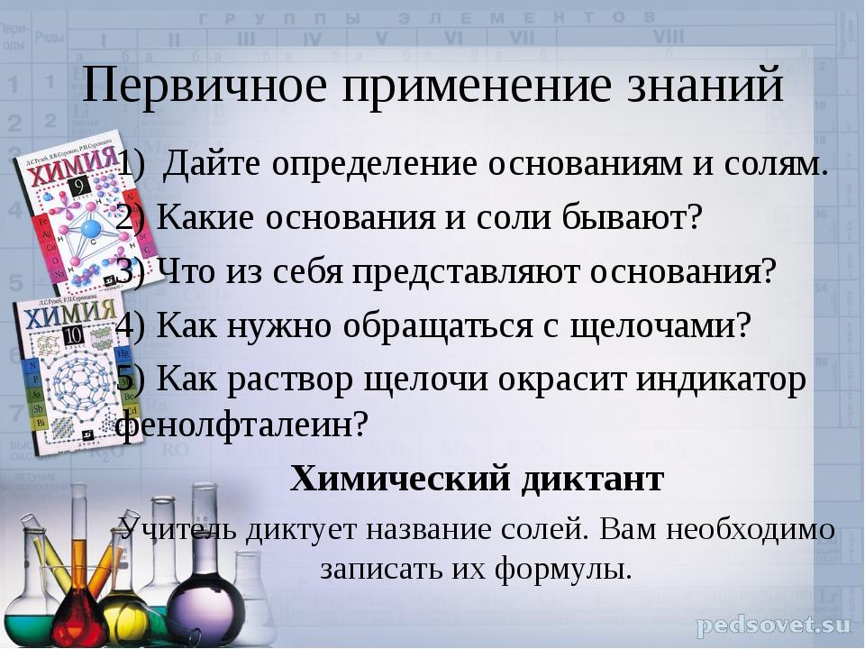 Первичное применение знаний Дайте определение основаниям и солям. 2) Какие ос...