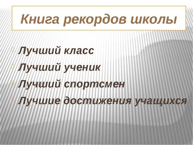 Книга рекордов школы Лучший класс Лучший ученик Лучший спортсмен Лучшие дости...