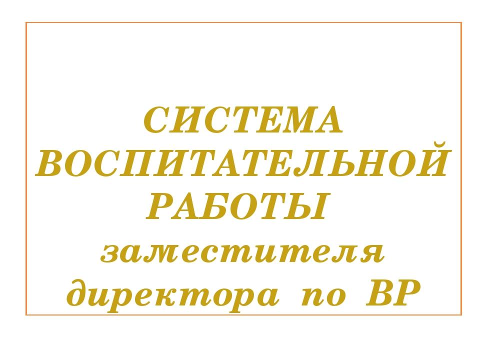 СИСТЕМА ВОСПИТАТЕЛЬНОЙ РАБОТЫ заместителя директора по ВР