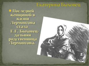 Последней женщиной в жизни Лермонтова стала Е.Г. Быховец- дальняя родственниц