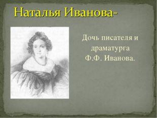 Дочь писателя и драматурга Ф.Ф. Иванова.