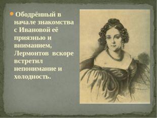 Ободрённый в начале знакомства с Ивановой её приязнью и вниманием, Лермонтов