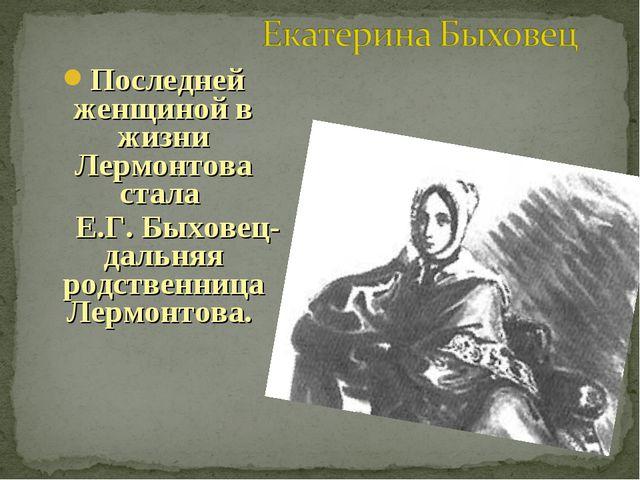 Последней женщиной в жизни Лермонтова стала Е.Г. Быховец- дальняя родственниц...