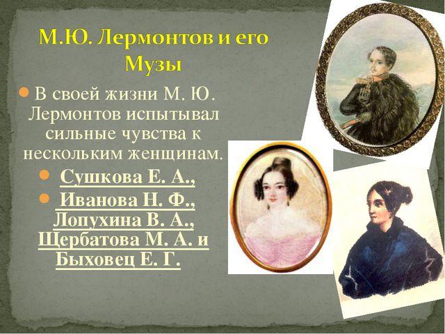 В своей жизни М. Ю. Лермонтов испытывал сильные чувства к нескольким женщинам...
