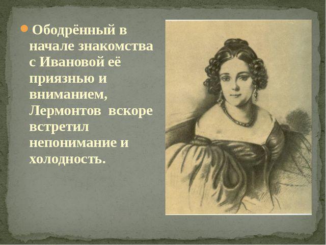 Ободрённый в начале знакомства с Ивановой её приязнью и вниманием, Лермонтов...
