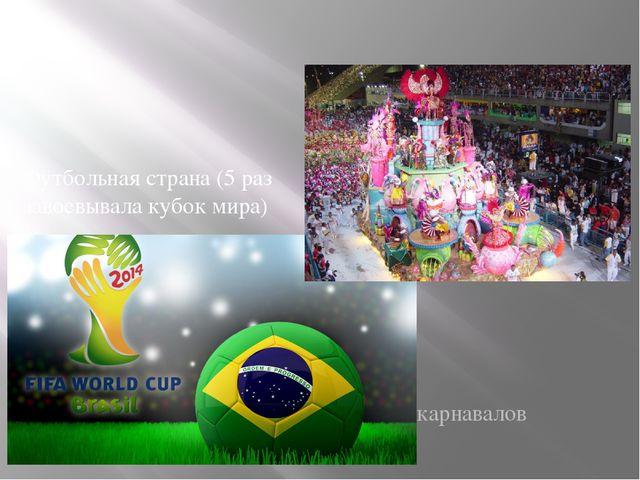 Футбольная страна (5 раз завоевывала кубок мира) Страна карнавалов