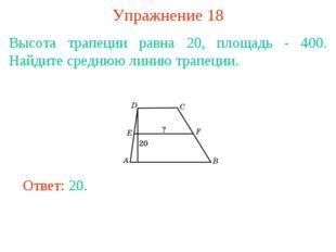 Упражнение 18 Высота трапеции равна 20, площадь - 400. Найдите среднюю линию