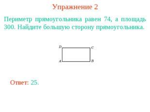 Упражнение 2 Периметр прямоугольника равен 74, а площадь 300. Найдите большую