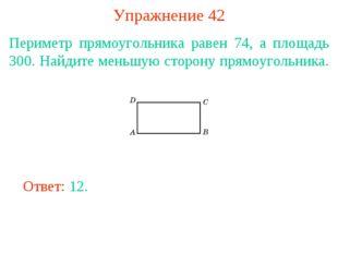 Упражнение 42 Периметр прямоугольника равен 74, а площадь 300. Найдите меньшу