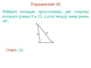 Упражнение 45 Найдите площадь треугольника, две стороны которого равны 8 и 12