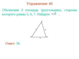 Упражнение 46 Обозначим S площадь треугольника, стороны которого равны 5, 6,