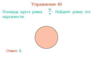 Упражнение 49 Площадь круга равна . Найдите длину его окружности. Ответ: 8.