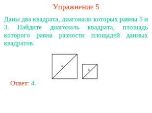 Упражнение 5 Даны два квадрата, диагонали которых равны 5 и 3. Найдите диагон
