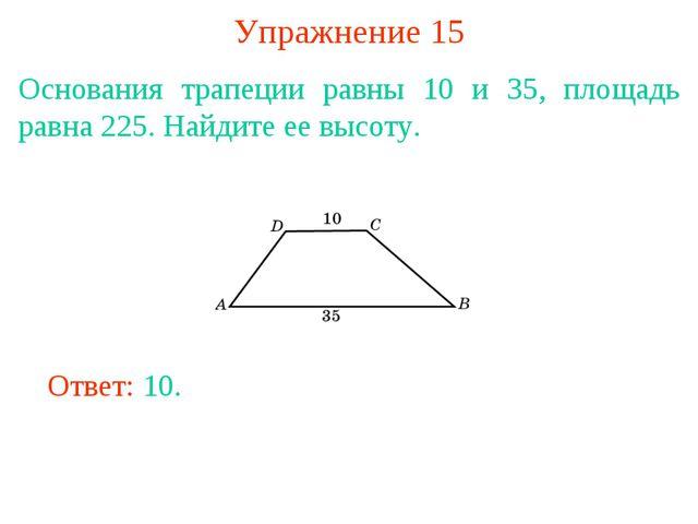 Упражнение 15 Основания трапеции равны 10 и 35, площадь равна 225. Найдите ее...