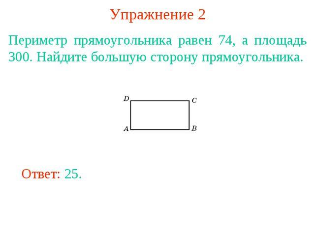 Упражнение 2 Периметр прямоугольника равен 74, а площадь 300. Найдите большую...