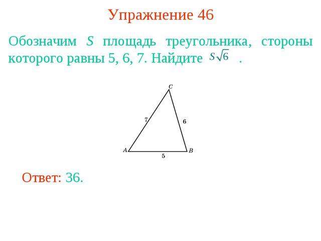 Упражнение 46 Обозначим S площадь треугольника, стороны которого равны 5, 6,...
