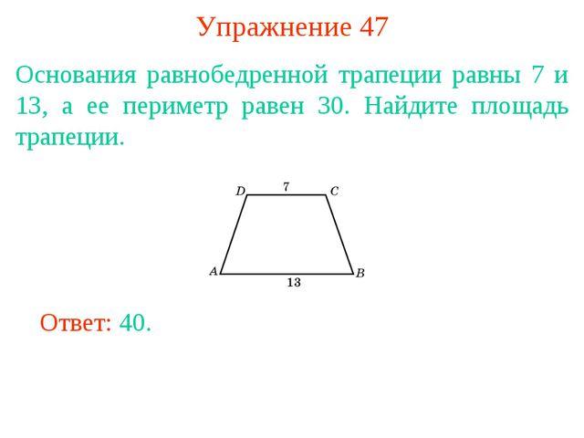 Упражнение 47 Основания равнобедренной трапеции равны 7 и 13, а ее периметр р...