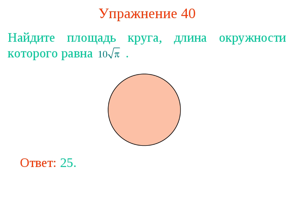 Упражнение 40 Найдите площадь круга, длина окружности которого равна . Ответ:...