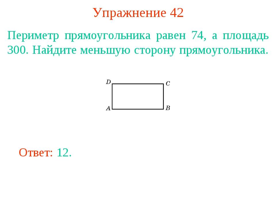 Упражнение 42 Периметр прямоугольника равен 74, а площадь 300. Найдите меньшу...