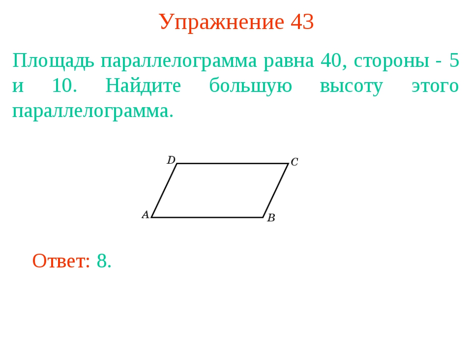 Упражнение 43 Площадь параллелограмма равна 40, стороны - 5 и 10. Найдите бол...