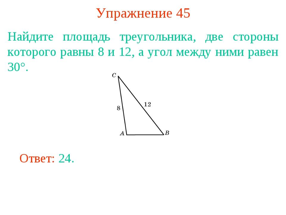 Упражнение 45 Найдите площадь треугольника, две стороны которого равны 8 и 12...