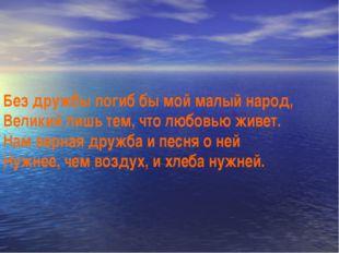 Без дружбы погиб бы мой малый народ, Великий лишь тем, что любовью живет. Нам