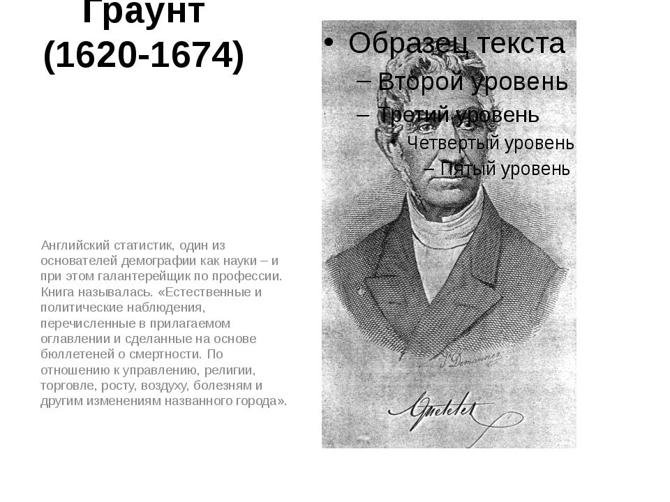 Джон Граунт (1620-1674) Английский статистик, один из основателей демографии...