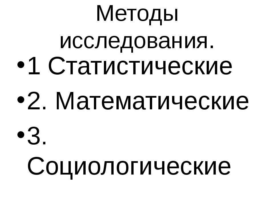 Методы исследования. 1 Статистические 2. Математические 3. Социологические