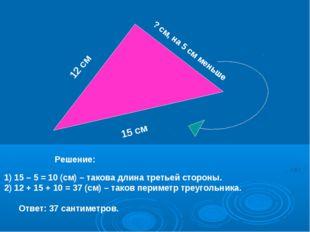 12 см 15 см ? см, на 5 см меньше 1) 15 – 5 = 10 (см) – такова длина третьей с