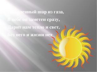 Раскаленный шар из газа, В небе он заметен сразу, Дарит нам тепло и свет, Бе