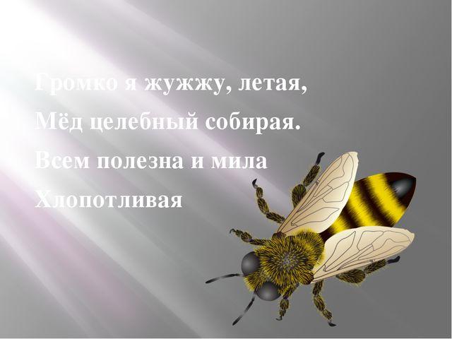 Громко я жужжу, летая, Мёд целебный собирая. Всем полезна и мила Хлопотливая