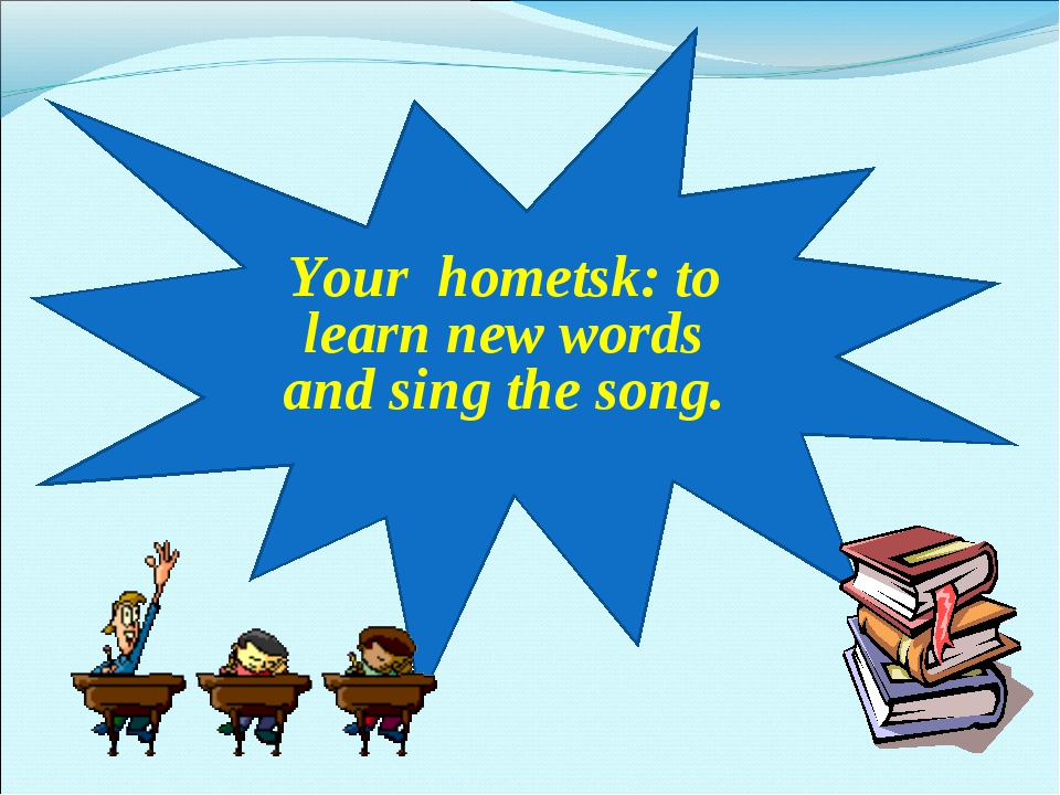 Your hometsk: to learn new words and sing the song.