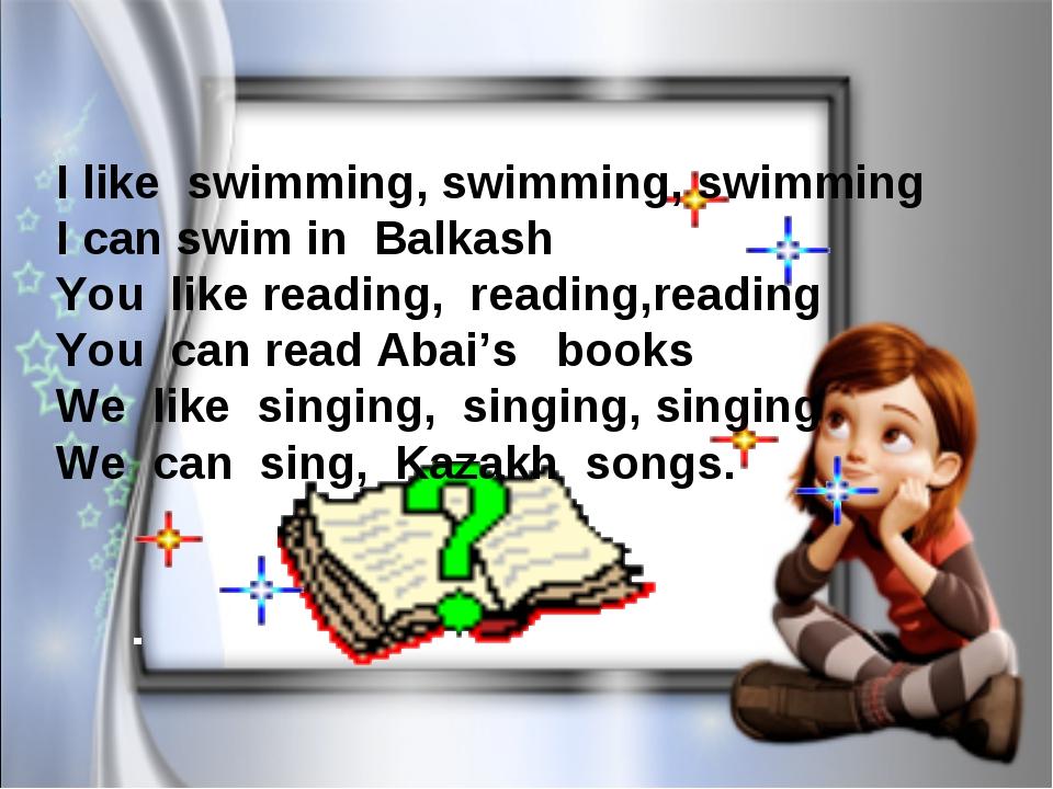 I like swimming, swimming, swimming I can swim in Balkash You like reading,...
