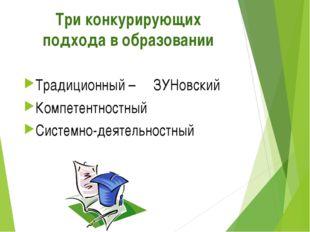 Три конкурирующих подхода в образовании Традиционный – ЗУНовский Компетентнос