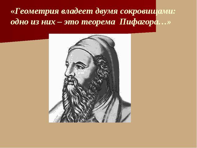«Геометрия владеет двумя сокровищами: одно из них – это теорема Пифагора…»