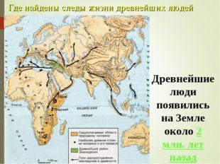 Где найдены следы жизни древнейших людей Древнейшие люди появились на Земле о