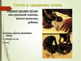 Охота и овладение огнем Основные занятия древнейших людей: 1. собирательство