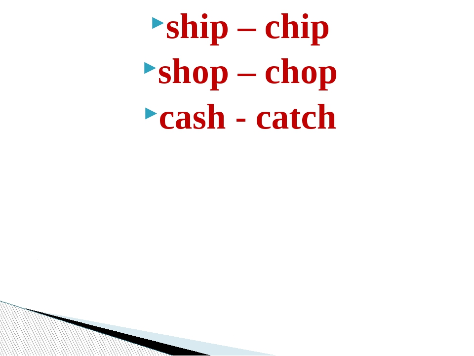 ship – chip shop – chop cash - catch