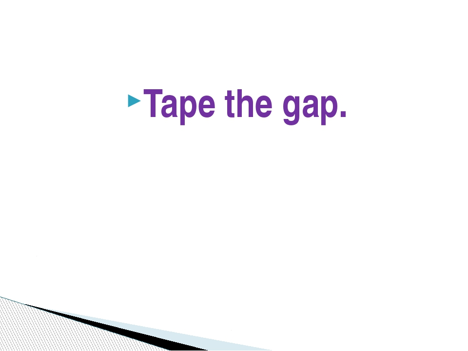 Tape the gap.