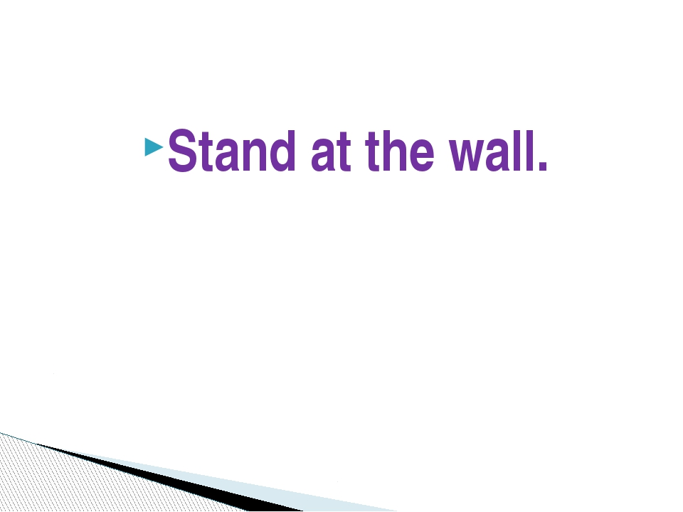 Stand at the wall.