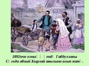 1892нче елның җәендә Габдулланы Сәгъди абзый Кырлай авылына алып китә.