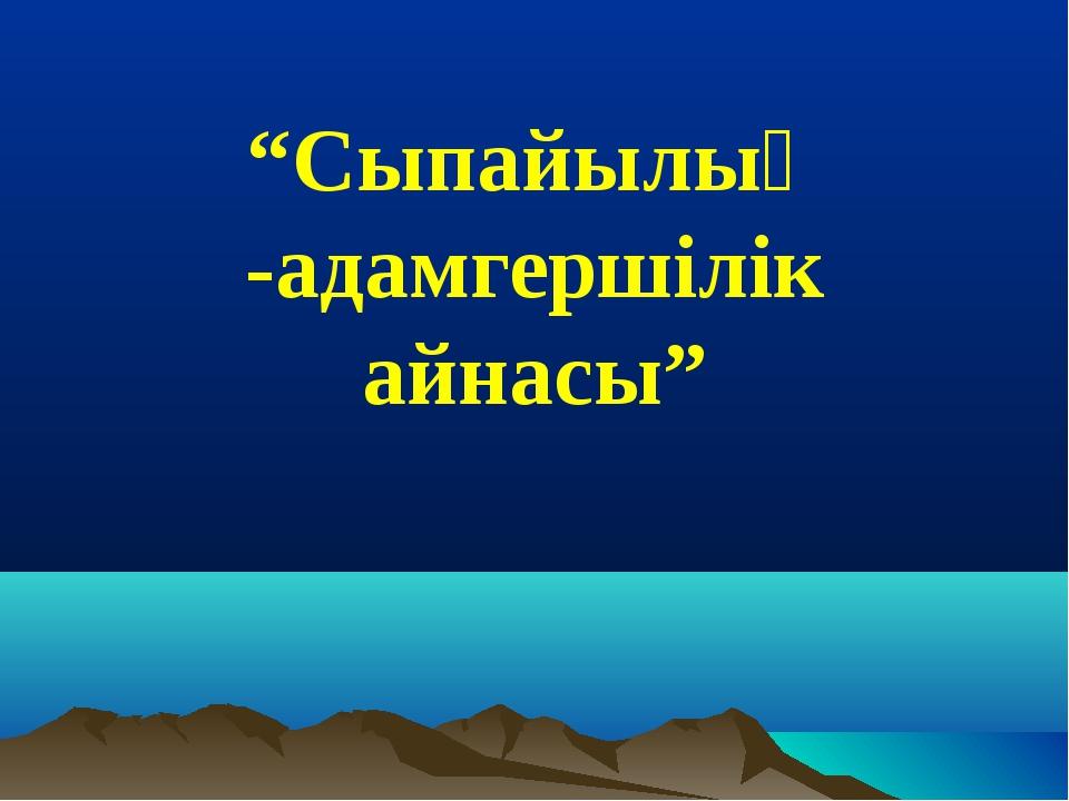"""""""Сыпайылық -адамгершілік айнасы"""""""