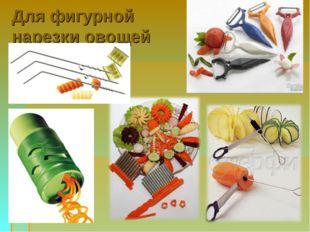 Для фигурной нарезки овощей