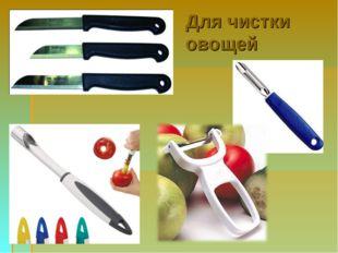 Для чистки овощей