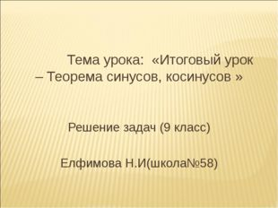 Тема урока: «Итоговый урок – Теорема синусов, косинусов » Решение задач (9 к