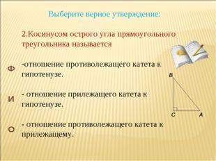 Выберите верное утверждение: 2.Косинусом острого угла прямоугольного треуголь