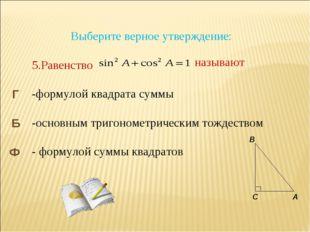 Выберите верное утверждение: 5.Равенство -формулой квадрата суммы -основным
