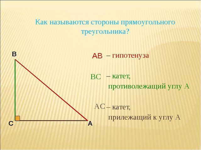 – гипотенуза – катет, противолежащий углу А – катет, прилежащий к углу А В С...