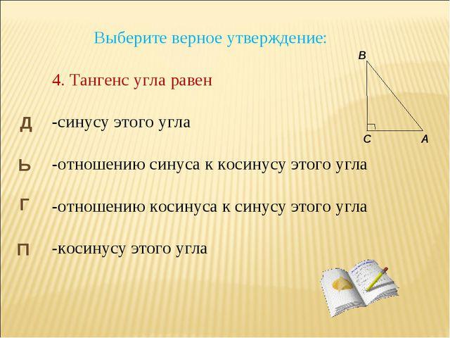 Выберите верное утверждение: 4. Тангенс угла равен -синусу этого угла -отноше...