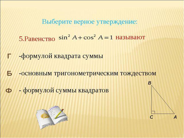 Выберите верное утверждение: 5.Равенство -формулой квадрата суммы -основным...